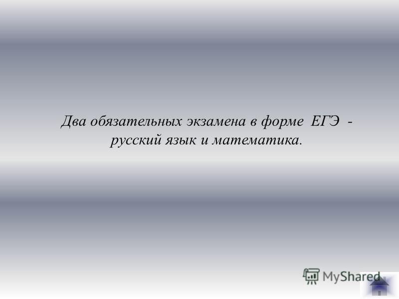 Два обязательных экзамена в форме ЕГЭ - русский язык и математика.