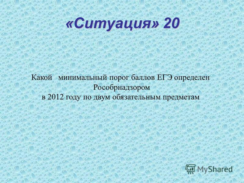 «Ситуация» 20 Какой минимальный порог баллов ЕГЭ определен Рособрнадзором в 2012 году по двум обязательным предметам