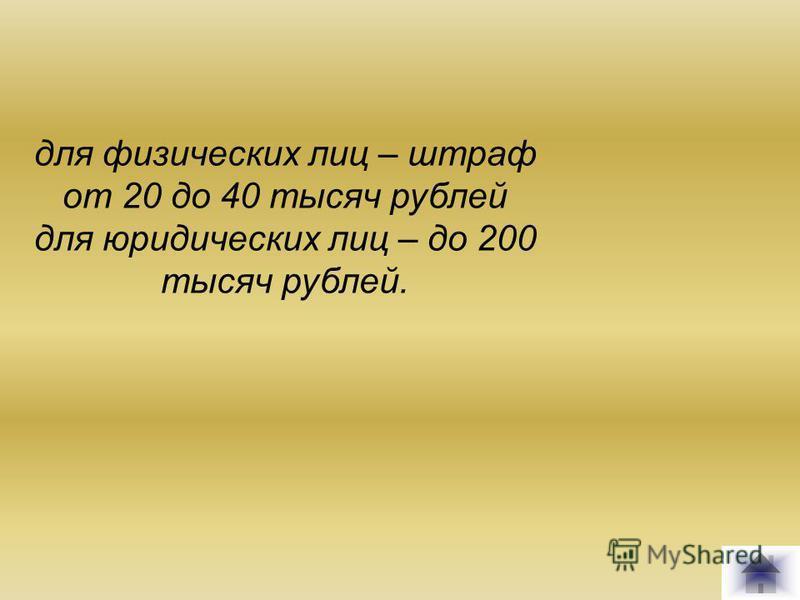 для физических лиц – штраф от 20 до 40 тысяч рублей для юридических лиц – до 200 тысяч рублей.