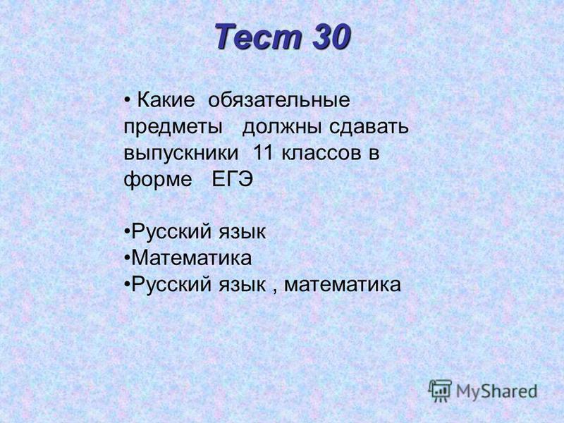Тест 30 Какие обязательные предметы должны сдавать выпускники 11 классов в форме ЕГЭ Русский язык Математика Русский язык, математика
