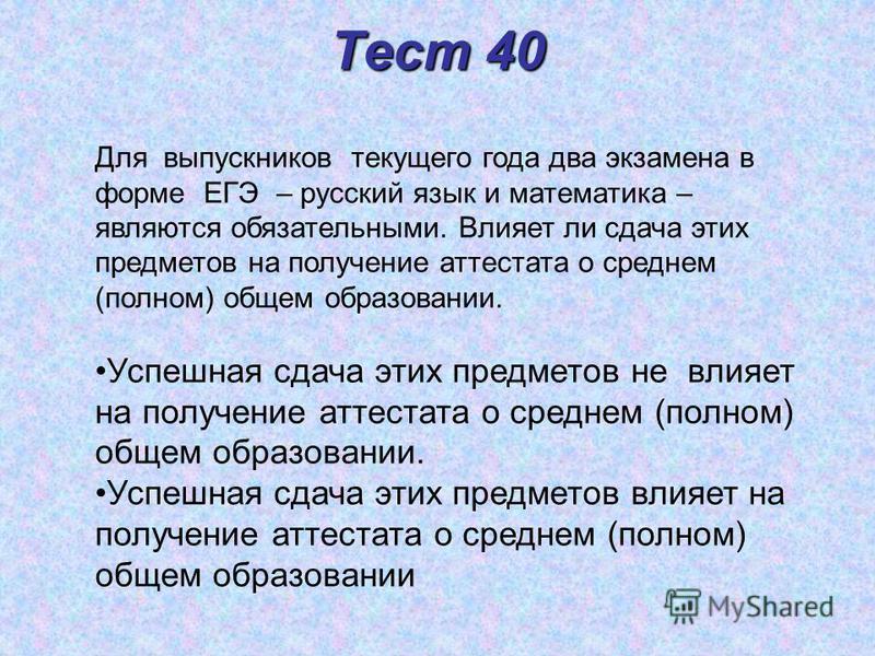 Тест 40 Для выпускников текущего года два экзамена в форме ЕГЭ – русский язык и математика – являются обязательными. Влияет ли сдача этих предметов на получение аттестата о среднем (полном) общем образовании. Успешная сдача этих предметов не влияет н