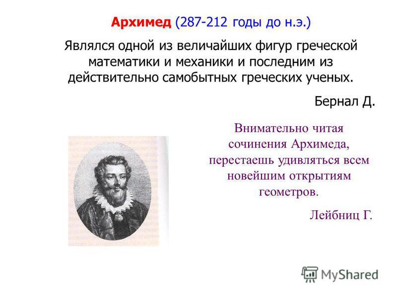 Архимед (287-212 годы до н.э.) Являлся одной из величайших фигур греческой математики и механики и последним из действительно самобытных греческих ученых. Бернал Д. Внимательно читая сочинения Архимеда, перестаешь удивляться всем новейшим открытиям г