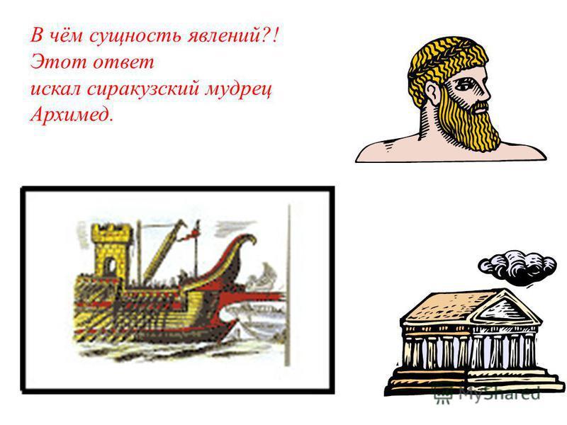 В чём сущность явлений?! Этот ответ искал сиракузский мудрец Архимед.