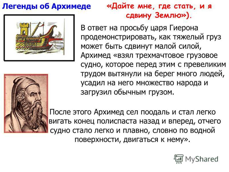 После этого Архимед сел поодаль и стал легко двигать конец полиспаста назад и вперед, отчего судно стало легко и плавно, словно по водной поверхности, двигаться к нему». Легенды об Архимеде В ответ на просьбу царя Гиерона продемонстрировать, как тяже