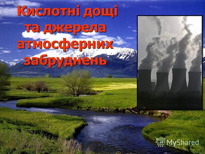 Кислотні дощі та джерела атмосферних забруднень Кислотні дощі та джерела атмосферних забруднень