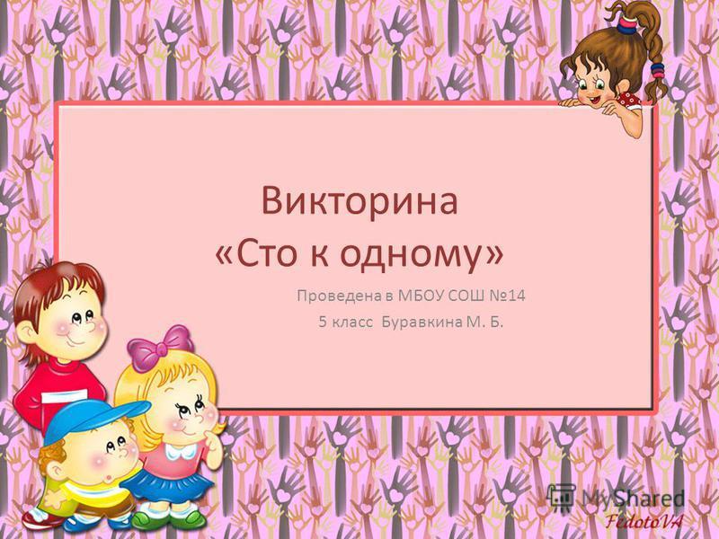 Викторина «Сто к одному» Проведена в МБОУ СОШ 14 5 класс Буравкина М. Б.