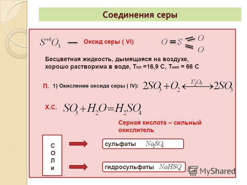 Соединения серы Оксид серы ( VI) Бесцветная жидкость, дымящаяся на воздухе, хорошо растворима в воде, Т пл =16,9 С, Т кип = 66 С П. 1) Окисление оксида серы ( IV): Х.С. Серная кислота – сильный окислитель СОЛи СОЛи сульфаты гидросульфаты