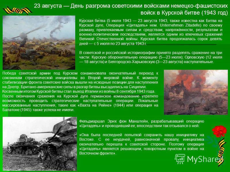 23 августа День разгрома советскими войсками немецко-фашистских войск в Курской битве (1943 год) Ку́рская би́тва (5 июля 1943 23 августа 1943, также известна как Битва на Курской дуге, Операция «Цитадель» нем. Unternehmen Zitadelle) по своему размаху