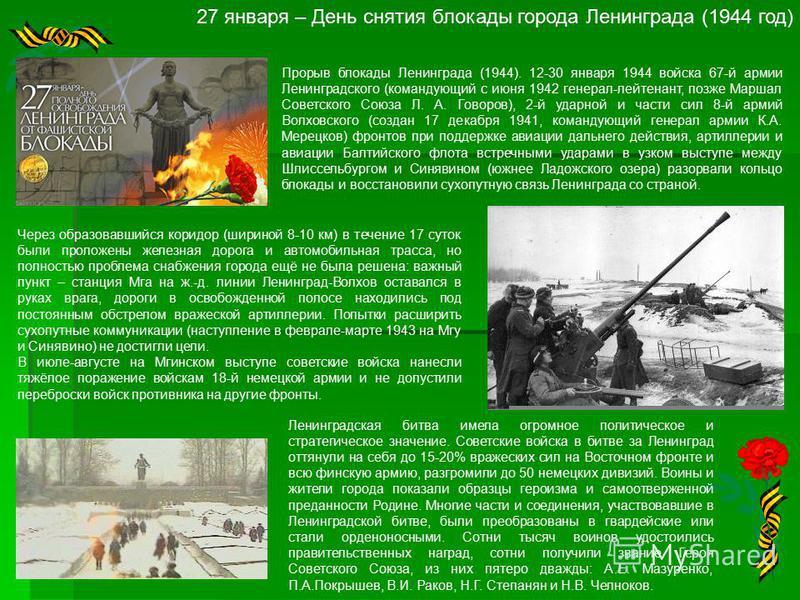 27 января – День снятия блокады города Ленинграда (1944 год) Прорыв блокады Ленинграда (1944). 12-30 января 1944 войска 67-й армии Ленинградского (командующий с июня 1942 генерал-лейтенант, позже Маршал Советского Союза Л. А. Говоров), 2-й ударной и