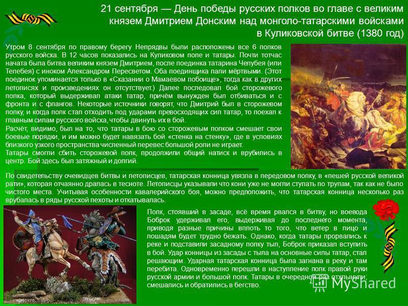 21 сентября День победы русских полков во главе с великим князем Дмитрием Донским над монголо-татарскими войсками в Куликовской битве (1380 год) Утром 8 сентября по правому берегу Непрядвы были расположены все 6 полков русского войска. В 12 часов пок