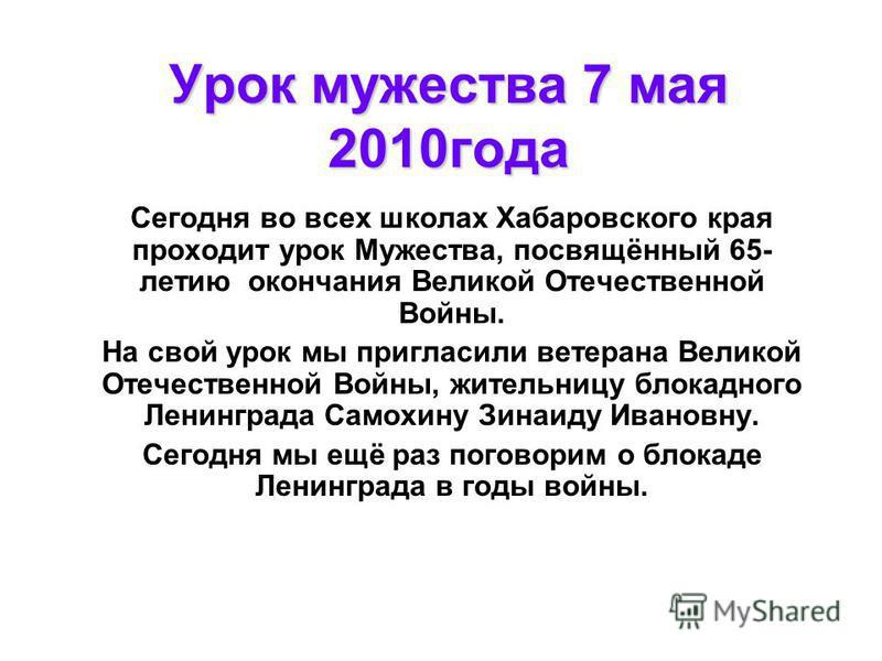 Урок мужества 7 мая 2010 года Сегодня во всех школах Хабаровского края проходит урок Мужества, посвящённый 65- летию окончания Великой Отечественной Войны. На свой урок мы пригласили ветерана Великой Отечественной Войны, жительницу блокадного Ленингр