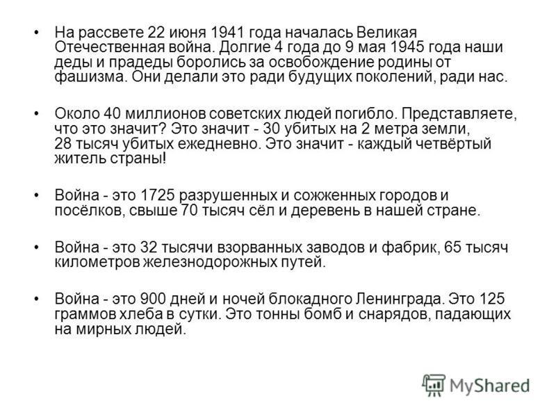На рассвете 22 июня 1941 года началась Великая Отечественная война. Долгие 4 года до 9 мая 1945 года наши деды и прадеды боролись за освобождение родины от фашизма. Они делали это ради будущих поколений, ради нас. Около 40 миллионов советских людей п