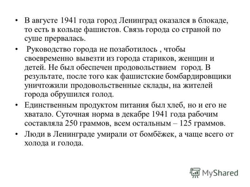 В августе 1941 года город Ленинград оказался в блокаде, то есть в кольце фашистов. Связь города со страной по суше прервалась. Руководство города не позаботилось, чтобы своевременно вывезти из города стариков, женщин и детей. Не был обеспечен продово
