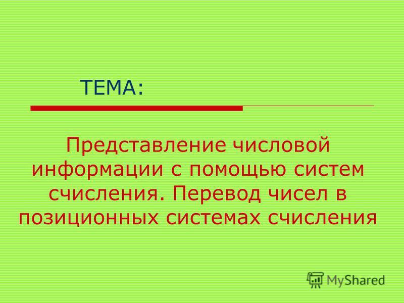 Представление числовой информации с помощью систем счисления. Перевод чисел в позиционных системах счисления ТЕМА: