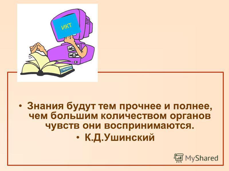 Знания будут тем прочнее и полнее, чем большим количеством органов чувств они воспринимаются. К.Д.Ушинский ИКТ