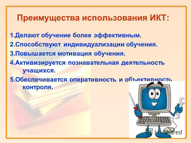 Преимущества использования ИКТ: 1. Делают обучение более эффективным. 2. Способствуют индивидуализации обучения. 3. Повышается мотивация обучения. 4. Активизируется познавательная деятельность учащихся. 5. Обеспечивается оперативность и объективность