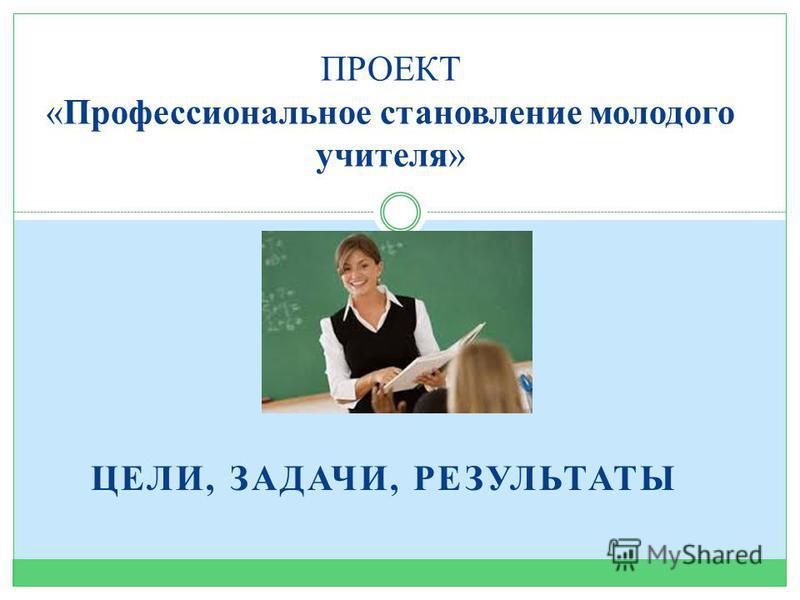 ЦЕЛИ, ЗАДАЧИ, РЕЗУЛЬТАТЫ ПРОЕКТ «Профессиональное становление молодого учителя»