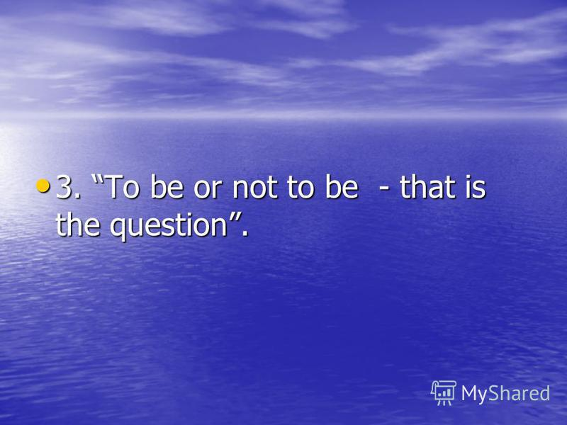 3. To be or not to be - that is the question. 3. To be or not to be - that is the question.