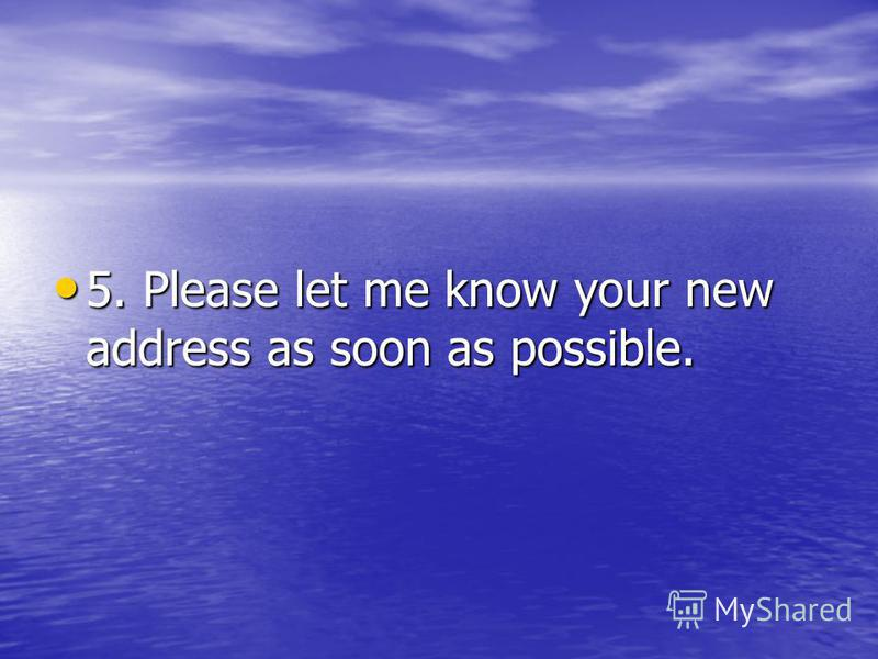 5. Please let me know your new address as soon as possible. 5. Please let me know your new address as soon as possible.