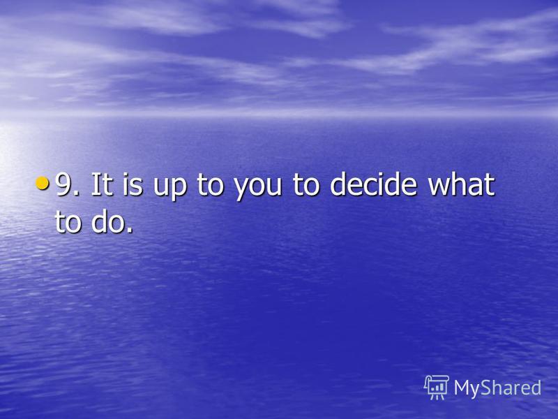 9. It is up to you to decide what to do. 9. It is up to you to decide what to do.