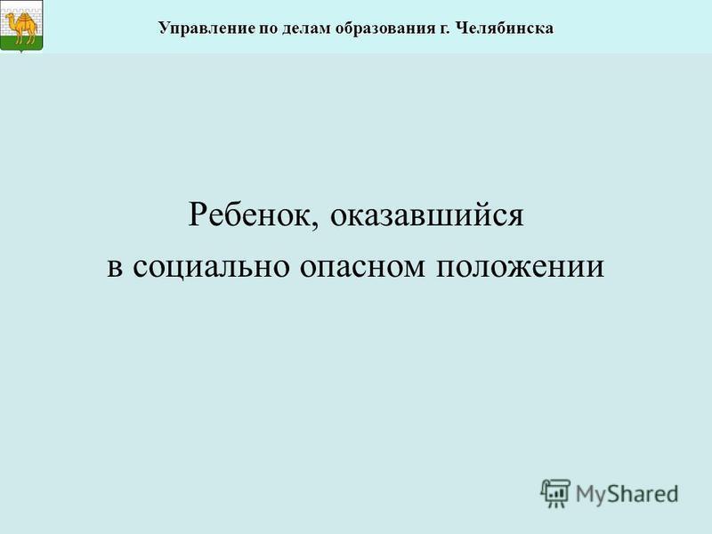 Ребенок, оказавшийся в социально опасном положении Управление по делам образования г. Челябинска