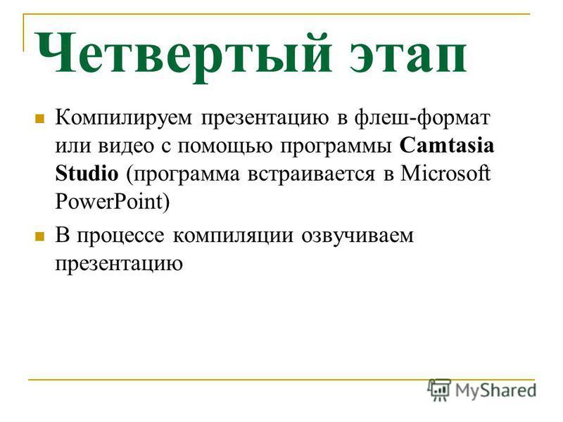 Четвертый этап Компилируем презентацию в флеш-формат или видео с помощью программы Camtasia Studio (программа встраивается в Мicrosoft PowerPoint) В процессе компиляции озвучиваем презентацию