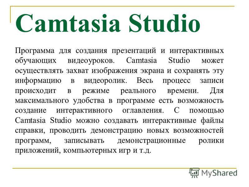 Camtasia Studio Программа для создания презентаций и интерактивных обучающих видеоуроков. Camtasia Studio может осуществлять захват изображения экрана и сохранять эту информацию в видеоролик. Весь процесс записи происходит в режиме реального времени.