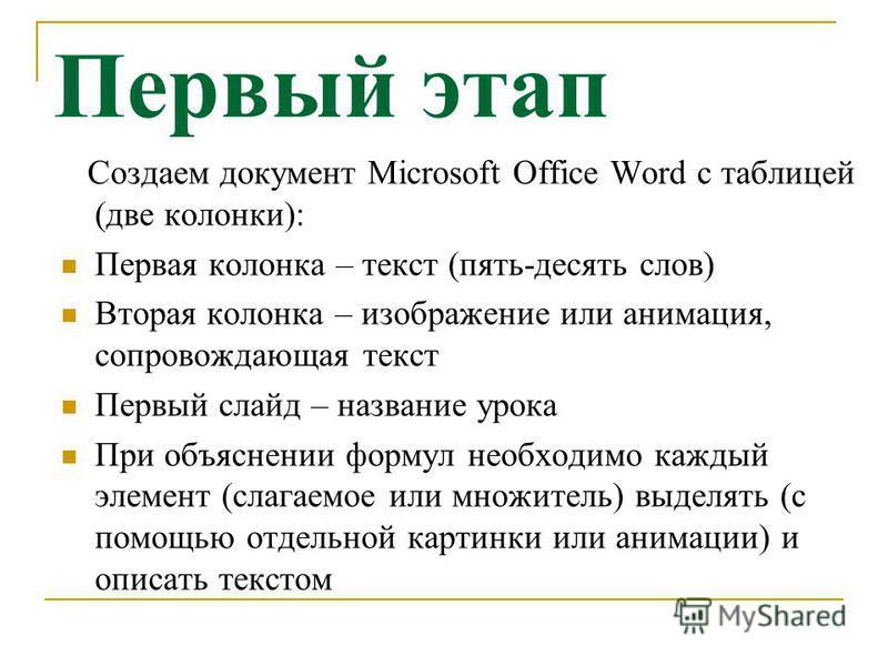 Первый этап Создаем документ Microsoft Office Word с таблицей (две колонки): Первая колонка – текст (пять-десять слов) Вторая колонка – изображение или анимация, сопровождающая текст Первый слайд – название урока При объяснении формул необходимо кажд