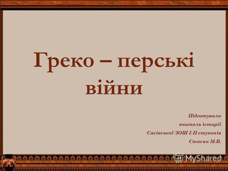 Греко – перські війни Підготувала вчитель історії Сасівської ЗОШ І-ІІ ступенів Стасик М.В.