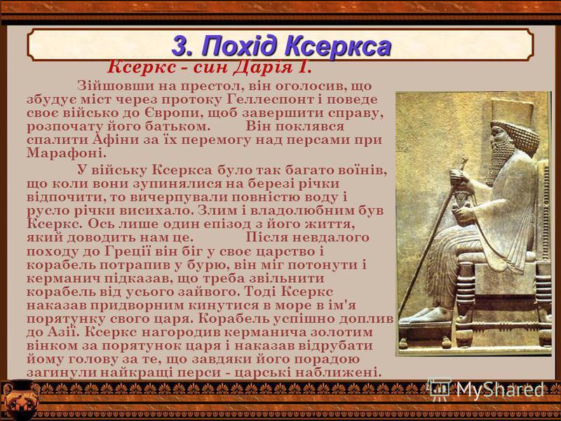 3. Похід Ксеркса Ксеркс - син Дарія I. Зійшовши на престол, він оголосив, що збудує міст через протоку Геллеспонт і поведе своє військо до Європи, щоб завершити справу, розпочату його батьком. Він поклявся спалити Афіни за їх перемогу над персами при