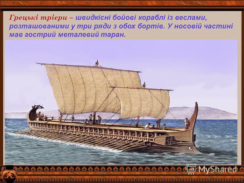 Грецькі трієри – швидкісні бойові кораблі із веслами, розташованими у три ряди з обох бортів. У носовій частині мав гострий металевий таран.