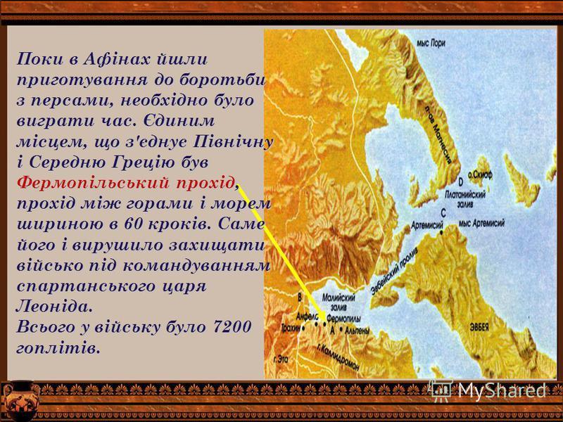 Поки в Афінах йшли приготування до боротьби з персами, необхідно було виграти час. Єдиним місцем, що з'єднує Північну і Середню Грецію був Фермопільський прохід, прохід між горами і морем шириною в 60 кроків. Саме його і вирушило захищати військо під