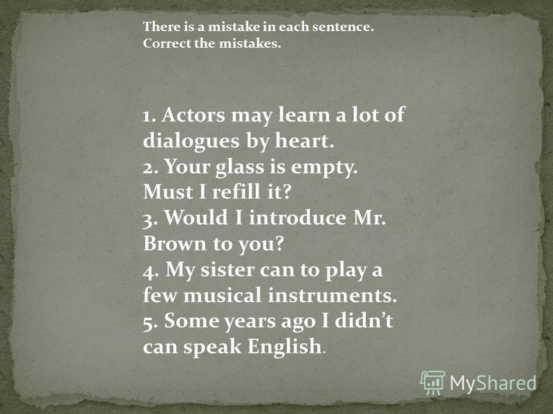There is a mistake in each sentence. Correct the mistakes. 1. Actors may learn a lot of dialogues by heart. 2. Your glass is empty. Must I refill it? 3. Would I introduce Mr. Brown to you? 4. My sister can to play a few musical instruments. 5. Some y