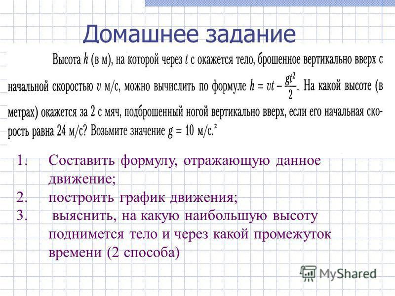 Домашнее задание 2 1. Составить формулу, отражающую данное движение; 2. построить график движения; 3. выяснить, на какую наибольшую высоту поднимется тело и через какой промежуток времени (2 способа)
