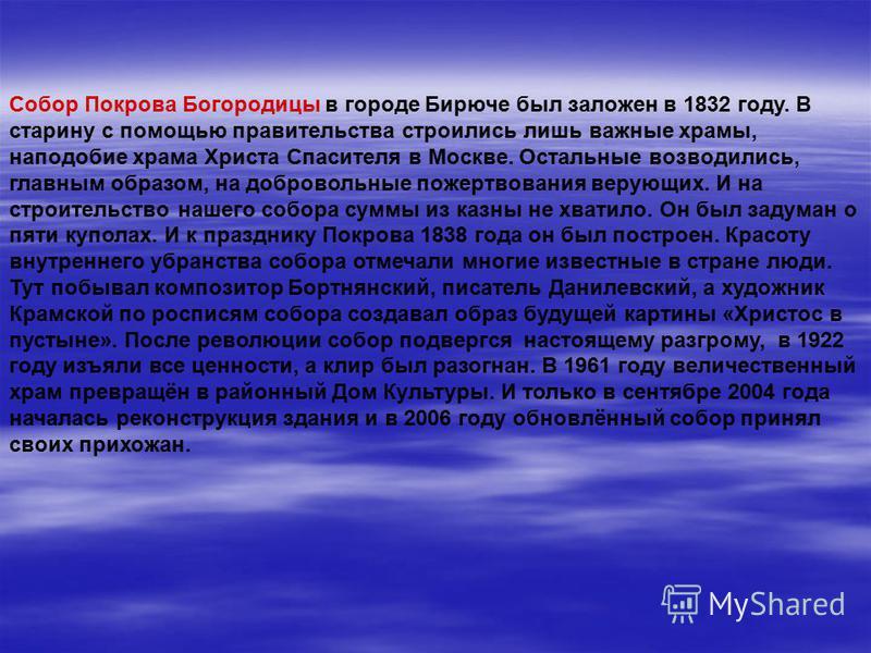 Собор Покрова Богородицы в городе Бирюче был заложен в 1832 году. В старину с помощью правительства строились лишь важные храмы, наподобие храма Христа Спасителя в Москве. Остальные возводились, главным образом, на добровольные пожертвования верующих