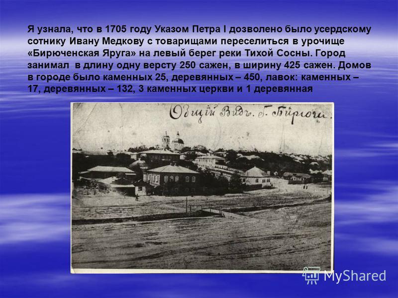 Я узнала, что в 1705 году Указом Петра I дозволено было усердскому сотнику Ивану Медкову с товарищами переселиться в урочище «Бирюченская Яруга» на левый берег реки Тихой Сосны. Город занимал в длину одну версту 250 сажен, в ширину 425 сажен. Домов в