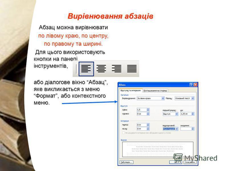 Вирівнювання абзаців Абзац можна вирівнювати по лівому краю, по центру, по правому та ширині. Для цього використовують кнопки на панелі інструментів, Для цього використовують кнопки на панелі інструментів, або діалогове вікно Абзац, яке викликається