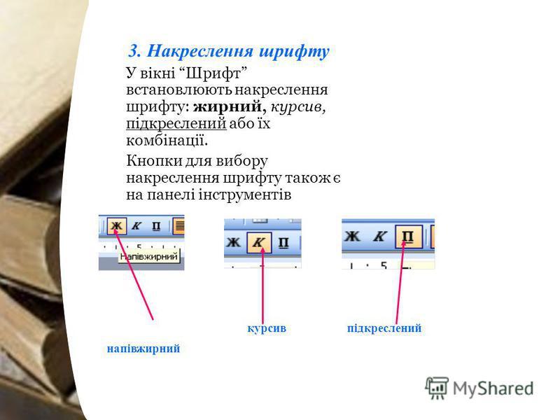 3. Накреслення шрифту У вікні Шрифт встановлюють накреслення шрифту: жирний, курсив, підкреслений або їх комбінації. Кнопки для вибору накреслення шрифту також є на панелі інструментів підкресленийкурсив напівжирний
