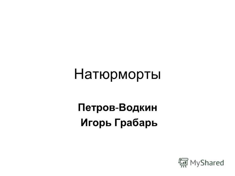 Натюрморты Петров-Водкин Игорь Грабарь