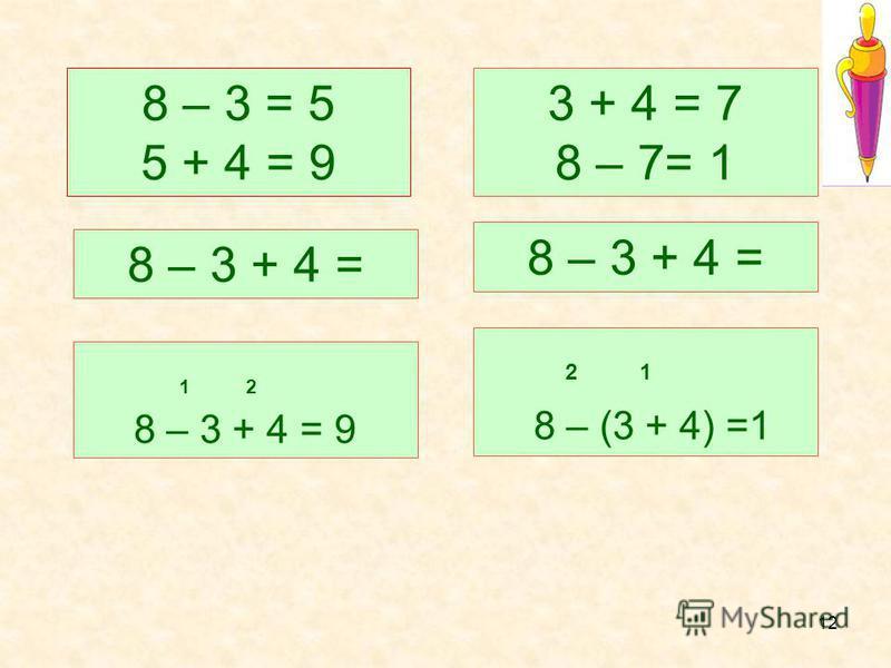 12 8 – 3 + 4 = 9 2 1 8 – (3 + 4) =1 8 – 3 + 4 = 8 – 3 = 5 5 + 4 = 9 3 + 4 = 7 8 – 7= 1