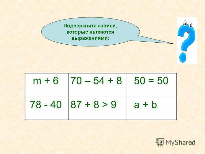6 m + 670 – 54 + 8 50 = 50 78 - 4087 + 8 > 9 a + b Подчеркните записи, которые являются выражениями:
