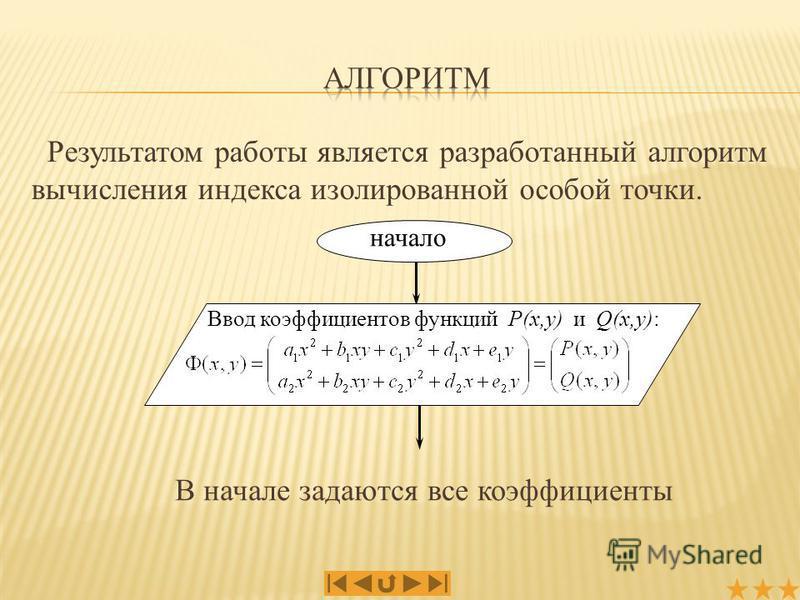 Результатом работы является разработанный алгоритм вычисления индекса изолированной особой точки. начало Ввод коэффициентов функций P(x,y) и Q(x,y): В начале задаются все коэффициенты