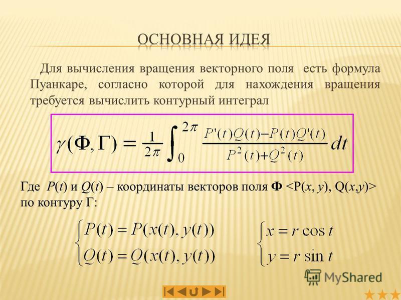 Для вычисления вращения векторного поля есть формула Пуанкаре, согласно которой для нахождения вращения требуется вычислить контурный интеграл Где P(t) и Q(t) – координаты векторов поля Ф по контуру Г: