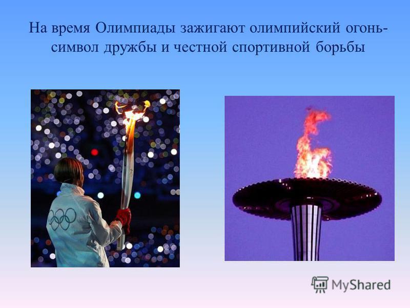 На время Олимпиады зажигают олимпийский огонь- символ дружбы и честной спортивной борьбы