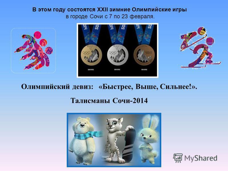 В этом году состоятся XXII зимние Олимпийские игры в городе Сочи с 7 по 23 февраля. Талисманы Сочи-2014 «Быстрее, Выше, Сильнее!».Олимпийский девиз:
