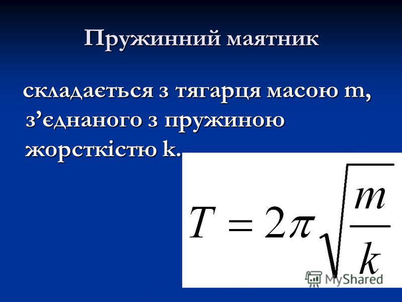 Пружинний маятник складається з тягарця масою m, зєднаного з пружиною жорсткістю k. складається з тягарця масою m, зєднаного з пружиною жорсткістю k.