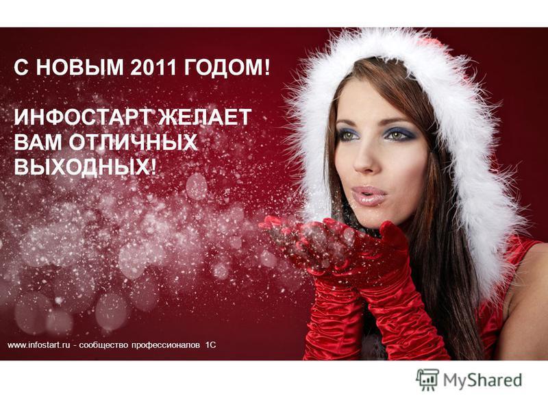 www.infostart.ru - сообщество профессионалов 1С C НОВЫМ 2011 ГОДОМ! ИНФОСТАРТ ЖЕЛАЕТ ВАМ ОТЛИЧНЫХ ВЫХОДНЫХ!