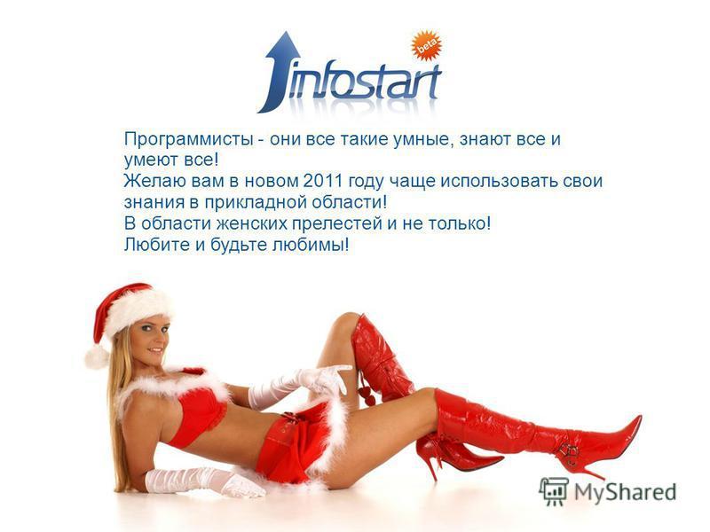 Программисты - они все такие умные, знают все и умеют все! Желаю вам в новом 2011 году чаще использовать свои знания в прикладной области! В области женских прелестей и не только! Любите и будьте любимы!