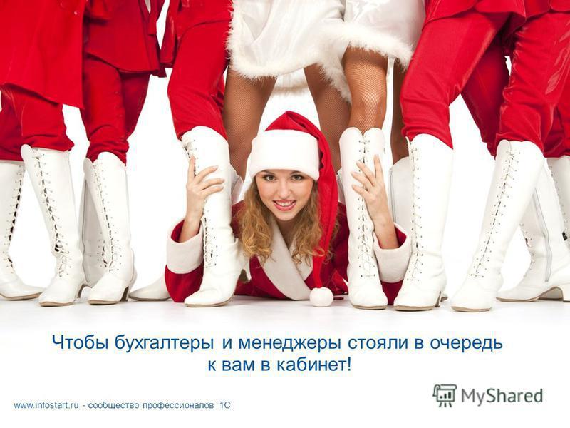 Чтобы бухгалтеры и менеджеры стояли в очередь к вам в кабинет! www.infostart.ru - сообщество профессионалов 1С