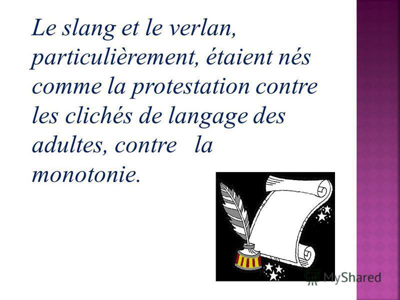 Le slang et le verlan, particulièrement, étaient nés comme la protestation contre les clichés de langage des adultes, contre la monotonie.